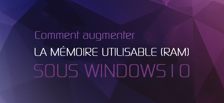 Comment augmenter la Mémoire utilisable (RAM) sous Windows 10