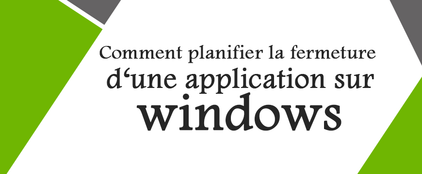 Comment Planifier la fermeture d'une application sur Windows