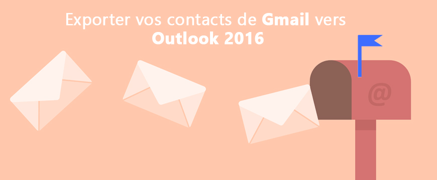 Comment exporter vos contacts entre Gmail vers Office Outlook 2016