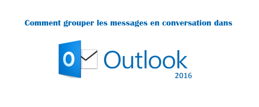 Comment grouper les messages en conversation dans Outlook 2016